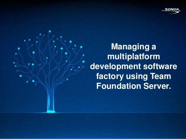 Managing a    multiplatformdevelopment software factory using Team Foundation Server.