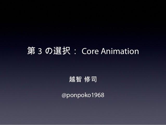 第 3 の選択: Core Animation         越智 修司       @ponpoko1968
