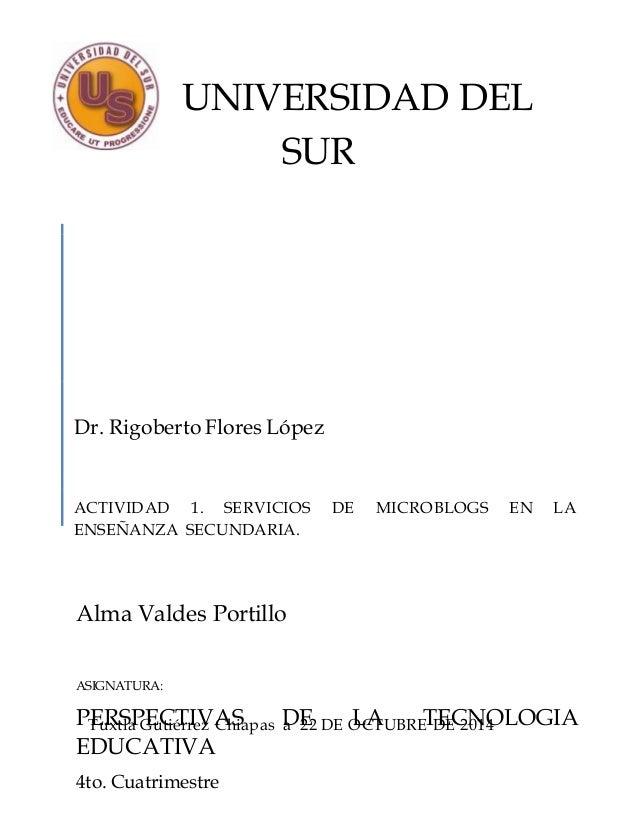 UNIVERSIDAD DEL  SUR  Dr. Rigoberto Flores López  ACTIVIDAD 1. SERVICIOS DE MICROBLOGS EN LA  ENSEÑANZA SECUNDARIA.  Alma ...