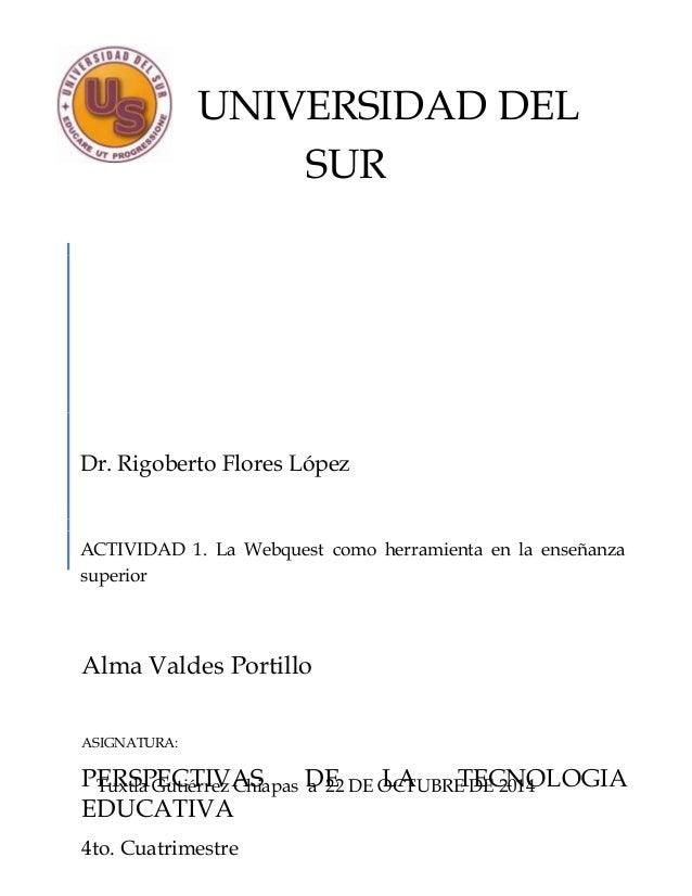 UNIVERSIDAD DEL  SUR  Dr. Rigoberto Flores López  ACTIVIDAD 1. La Webquest como herramienta en la enseñanza  superior  Alm...