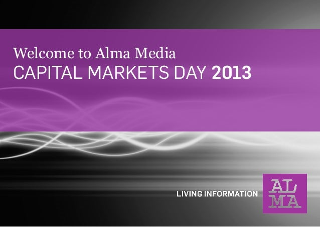 Welcome to Alma Media  CAPITAL MARKETS DAY 2013