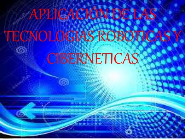 APLICACIÓN DE LAS TECNOLOGIAS ROBOTICAS Y CIBERNETICAS