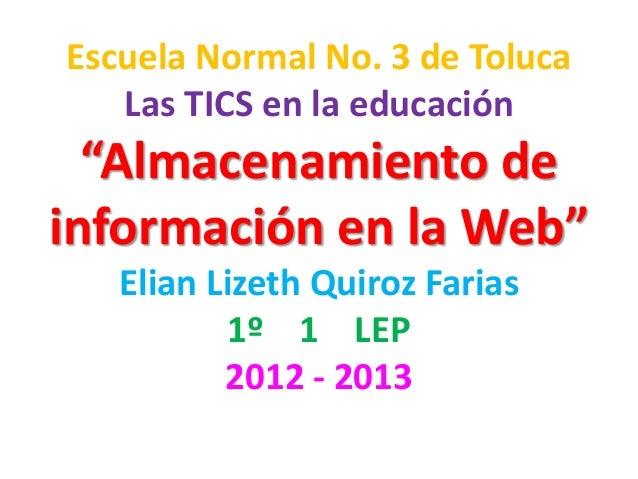 """Escuela Normal No. 3 de Toluca   Las TICS en la educación  """"Almacenamiento deinformación en la Web""""   Elian Lizeth Quiroz ..."""