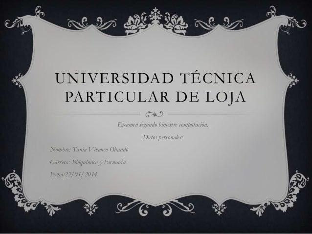 UNIVERSIDAD TÉCNICA PARTICULAR DE LOJA Examen segundo bimestre computación.  Datos personales: Nombre: Tania Vivanco Oband...