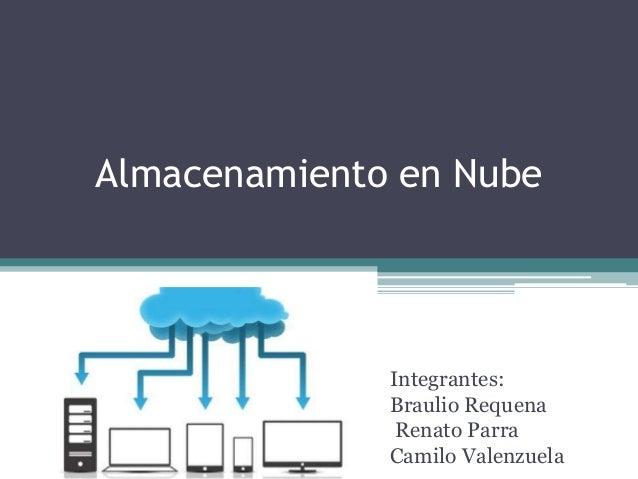Almacenamiento en Nube Integrantes: Braulio Requena Renato Parra Camilo Valenzuela