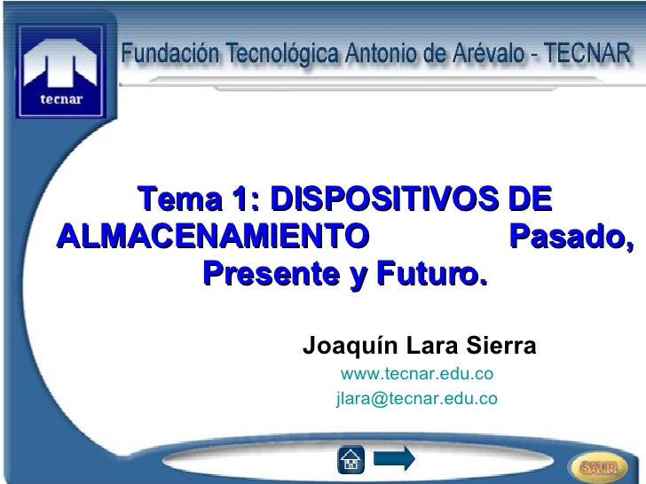 Tema 1: DISPOSITIVOS DE ALMACENAMIENTO Pasado, Presente y Futuro. Joaquín Lara Sierra www.tecnar.edu.co   [email_address]