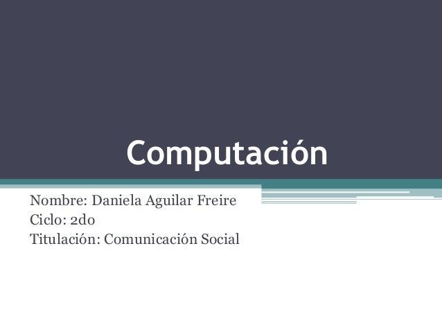 Computación Nombre: Daniela Aguilar Freire Ciclo: 2do Titulación: Comunicación Social