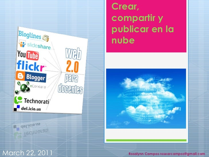 Crear, compartir y publicar en la nube March 22, 2011 Rosalynn Campos rosearcampos@gmail.com