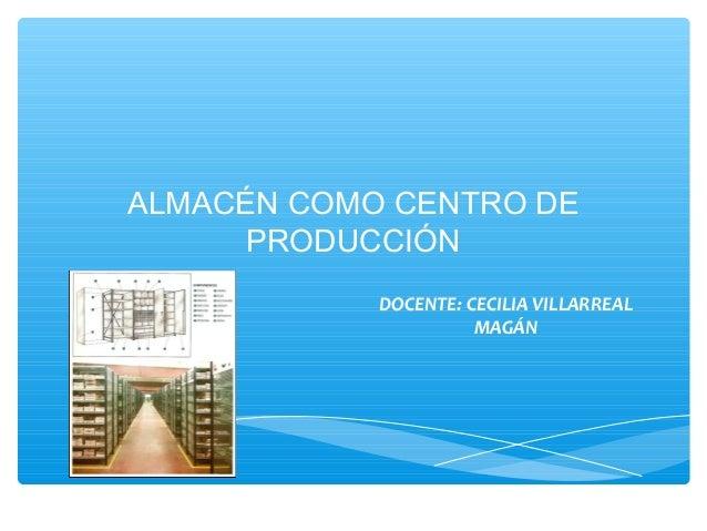 ALMACÉN COMO CENTRO DE PRODUCCIÓN DOCENTE: CECILIA VILLARREAL MAGÁN  1  16/02/14