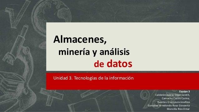 Almacenes, minería y análisis de datos Unidad 3. Tecnologías de la información Equipo 3 Calderón Juárez Edgar Jareth, Cama...