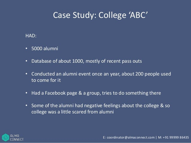 Case Study: College 'ABC'  HAD:  • 5000 alumni  • Database of about 1000, mostly of recent pass outs  • Conducted an alumn...
