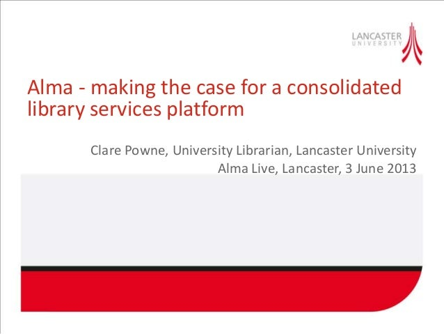 Alma - making the case for a consolidatedlibrary services platformClare Powne, University Librarian, Lancaster UniversityA...