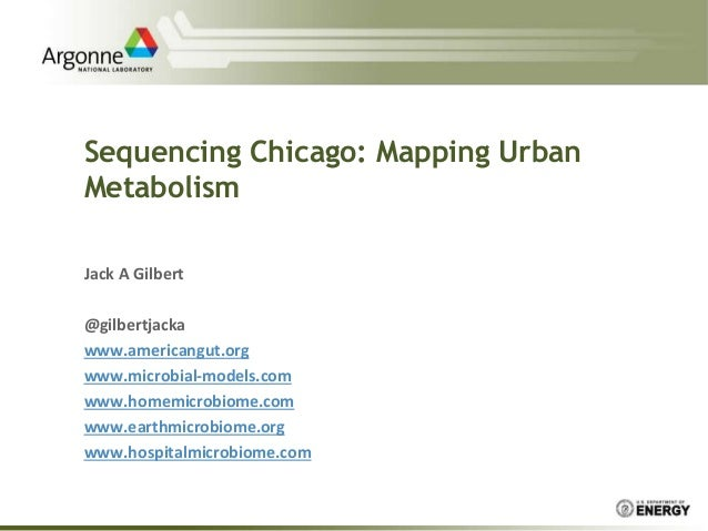 Sequencing Chicago: Mapping Urban Metabolism Jack A Gilbert @gilbertjacka www.americangut.org www.microbial-models.com www...