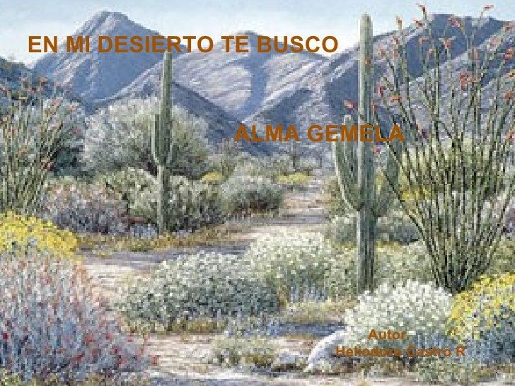 EN MI DESIERTO TE BUSCO ALMA GEMELA Autor. Heliodoro Castro R
