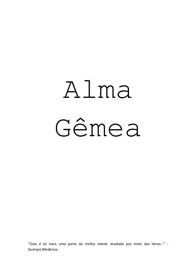 Alma Gêmea ''Esta é só mais uma parte da minha mente revelada por meio das letras..'' - Gustavo Medeiros.