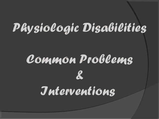Physiologic Disabilities Common Problems & Interventions