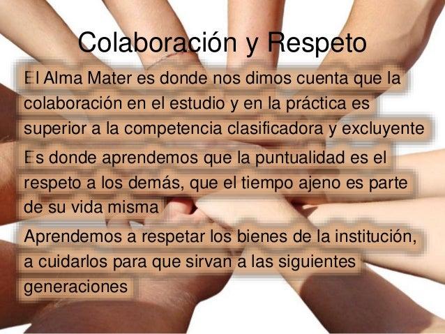 Colaboración y Respeto El Alma Mater es donde nos dimos cuenta que la colaboración en el estudio y en la práctica es super...