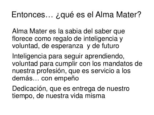 Entonces… ¿qué es el Alma Mater? Alma Mater es la sabia del saber que florece como regalo de inteligencia y voluntad, de e...