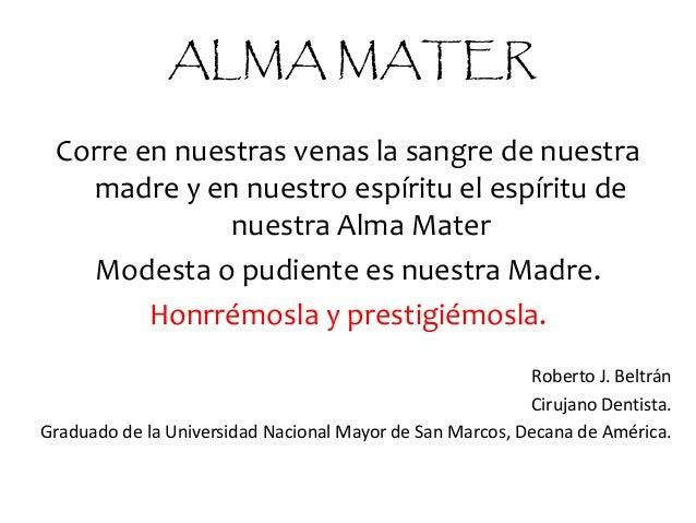 ALMA MATER Corre en nuestras venas la sangre de nuestra madre y en nuestro espíritu el espíritu de nuestra Alma Mater Mode...
