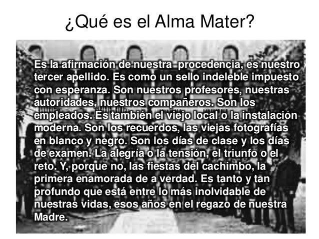 ¿Qué es el Alma Mater? Es la afirmación de nuestra procedencia, es nuestro tercer apellido. Es como un sello indeleble imp...