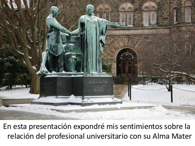 En esta presentación expondré mis sentimientos sobre la relación del profesional universitario con su Alma Mater