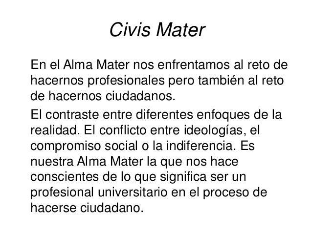 Civis Mater En el Alma Mater nos enfrentamos al reto de hacernos profesionales pero también al reto de hacernos ciudadanos...
