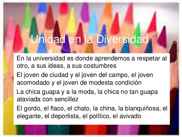 Unidad en la Diversidad En la universidad es donde aprendemos a respetar al otro, a sus ideas, a sus costumbres El joven d...
