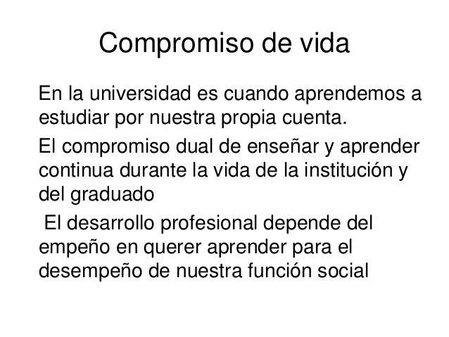Compromiso de vida En la universidad es cuando aprendemos a estudiar por nuestra propia cuenta. El compromiso dual de ense...