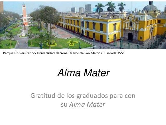 Alma Mater Gratitud de los graduados para con su Alma Mater Parque Universitario y Universidad Nacional Mayor de San Marco...