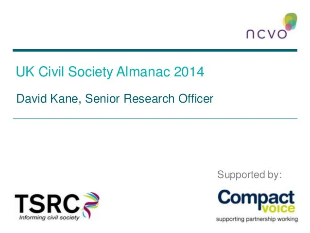 UK Civil Society Almanac 2014 David Kane, Senior Research Officer Supported by: