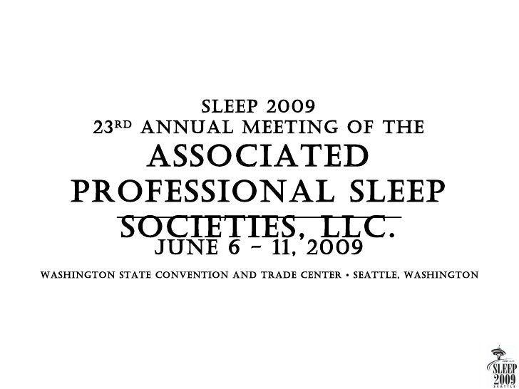 Sleep 2009       23 rd   AnnuAl Meeting Of the       ASSOciAted    prOfeSSiOnAl Sleep      SOcietieS, llc.                ...