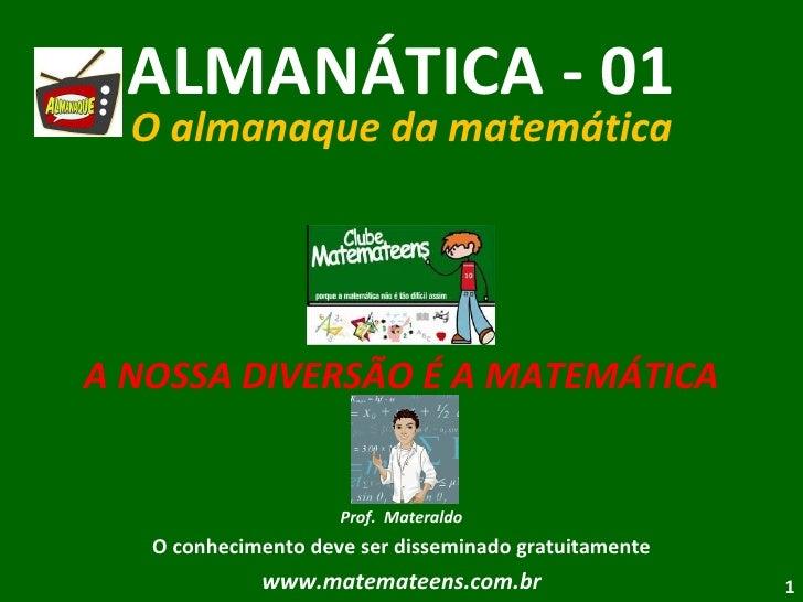 ALMANÁTICA - 01 O almanaque da matemática A NOSSA DIVERSÃO É A MATEMÁTICA Prof.  Materaldo O conhecimento deve ser dissemi...