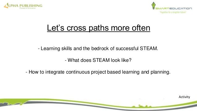 - Learning skills and the bedrock of successful STEAM. - What does STEAM look like? - How to integrate continuous project ...