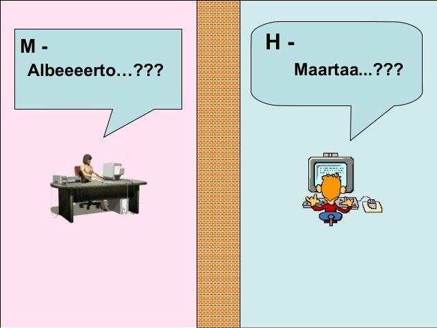 H - Maartaa...??? M - Albeeeerto…???