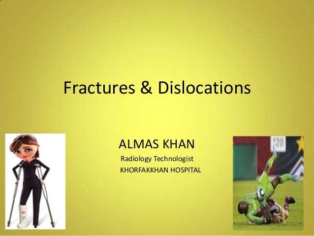 Fractures & Dislocations ALMAS KHAN Radiology Technologist KHORFAKKHAN HOSPITAL