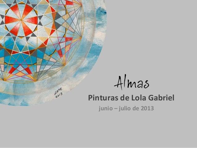 Almas           Pinturas  de  Lola  Gabriel   junio  –  julio  de  2013