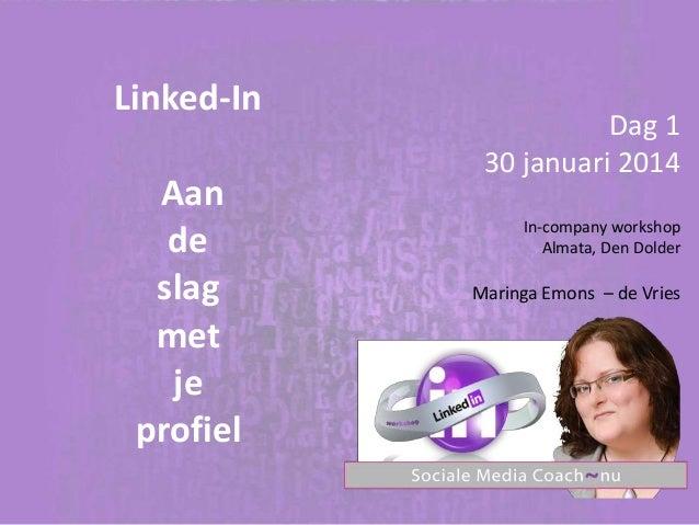 Linked-In  Aan de slag met je profiel  Dag 1 30 januari 2014 In-company workshop Almata, Den Dolder  Maringa Emons – de Vr...