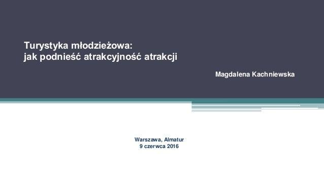 Turystyka młodzieżowa: jak podnieść atrakcyjność atrakcji Magdalena Kachniewska Warszawa, Almatur 9 czerwca 2016