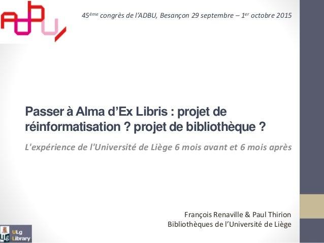 L'expérience de l'Université de Liège 6 mois avant et 6 mois après Passer à Alma d'Ex Libris : projet de réinformatisation...
