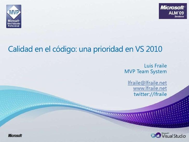 Calidad en el código: una prioridad en VS 2010<br />Luis Fraile<br />MVP TeamSystem<br />lfraile@lfraile.net<br />www.lfra...
