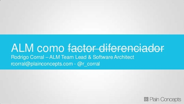 Rodrigo Corral – ALM Team Lead & Software Architect rcorral@plainconcepts.com - @r_corral ALM como factor diferenciador