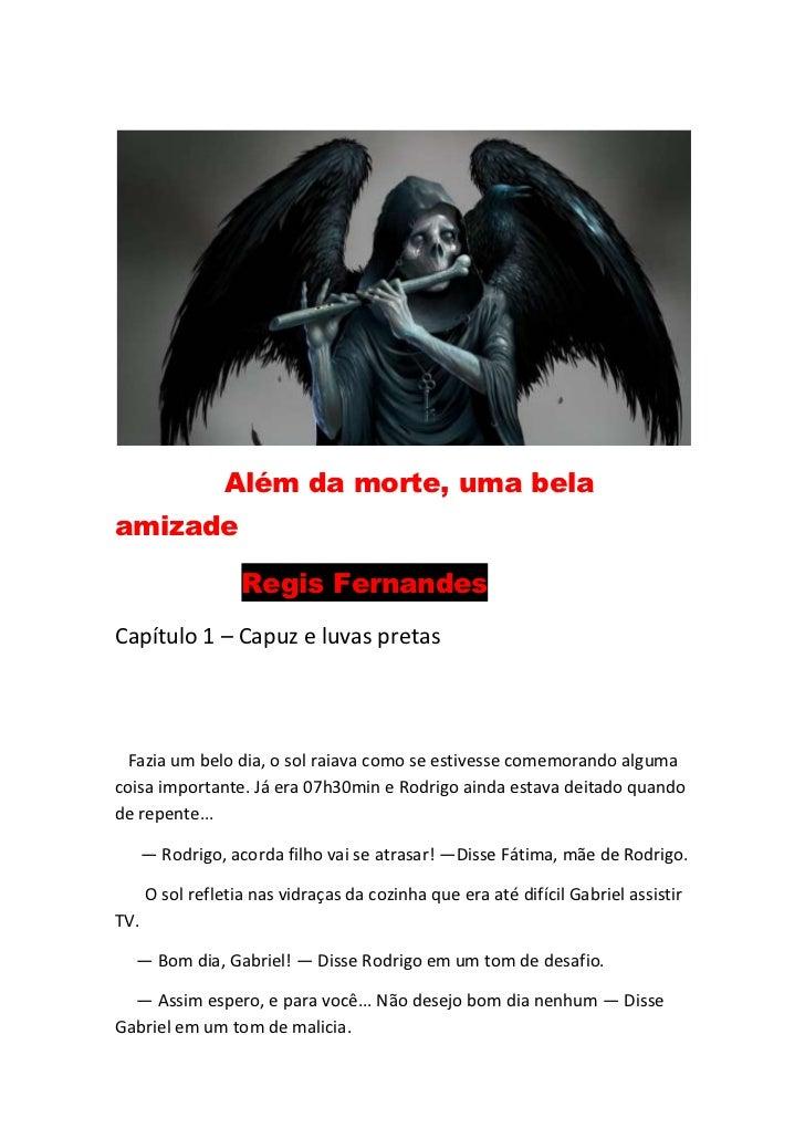 Além da morte, uma belaamizade                   Regis FernandesCapítulo 1 – Capuz e luvas pretas Fazia um belo dia, o sol...