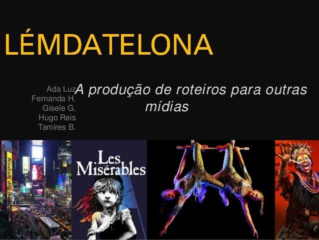 Ada LuzFernanda H.Gisele G.Hugo ReisTamires B.A produção de roteiros para outrasmídias