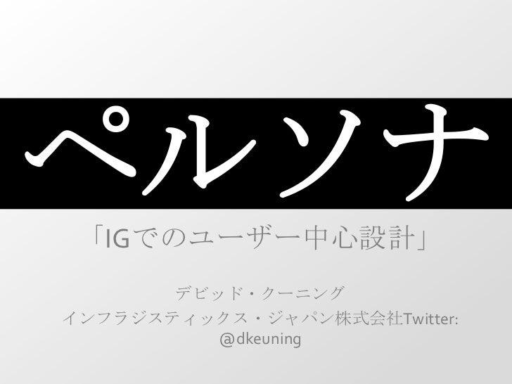 ペルソナ<br />「IGでのユーザー中心設計」<br />デビッド・クーニング<br />インフラジスティックス・ジャパン株式会社Twitter: @dkeuning<br />