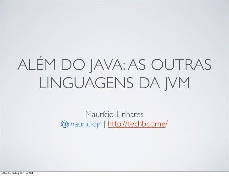 ALÉM DO JAVA: AS OUTRAS              LINGUAGENS DA JVM                                  Maurício Linhares                 ...
