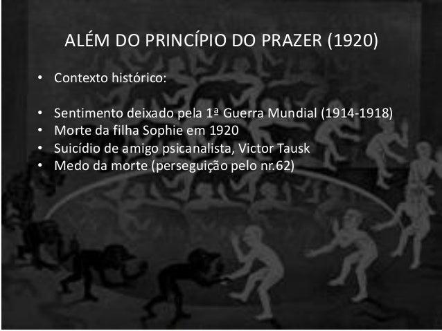 ALÉM DO PRINCÍPIO DO PRAZER (1920) • Contexto histórico: • Sentimento deixado pela 1ª Guerra Mundial (1914-1918) • Morte d...