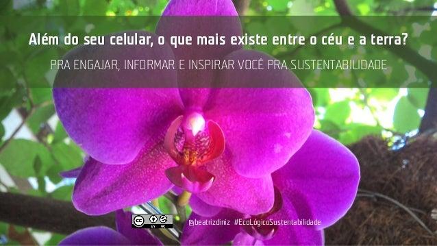 @beatrizdiniz #EcoLógicoSustentabilidade Além do seu celular, o que mais existe entre o céu e a terra? PRA ENGAJAR, INFORM...
