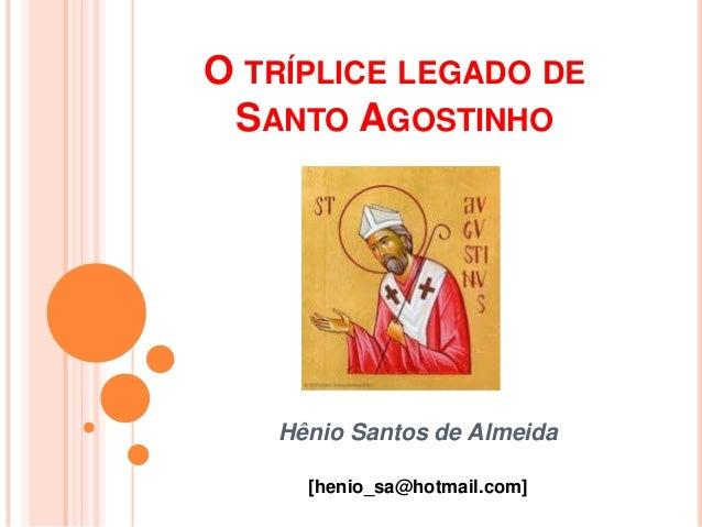 O TRÍPLICE LEGADO DE SANTO AGOSTINHO   Hênio Santos de Almeida     [henio_sa@hotmail.com]