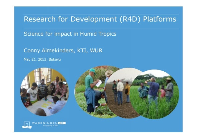 Research for Development (R4D) PlatformsConny Almekinders, KTI, WURMay 21, 2013, BukavuScience for impact in Humid Tropics