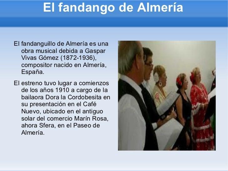 El fandango de Almería <ul><li>El fandanguillo de Almería es una obra musical debida a Gaspar Vivas Gómez (1872-1936), com...
